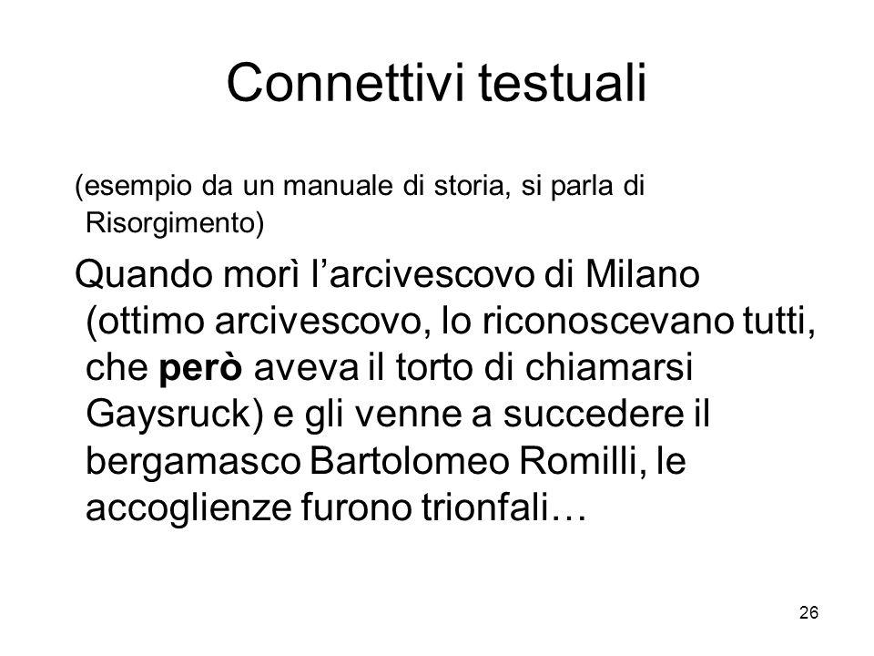 26 Connettivi testuali (esempio da un manuale di storia, si parla di Risorgimento) Quando morì larcivescovo di Milano (ottimo arcivescovo, lo riconosc