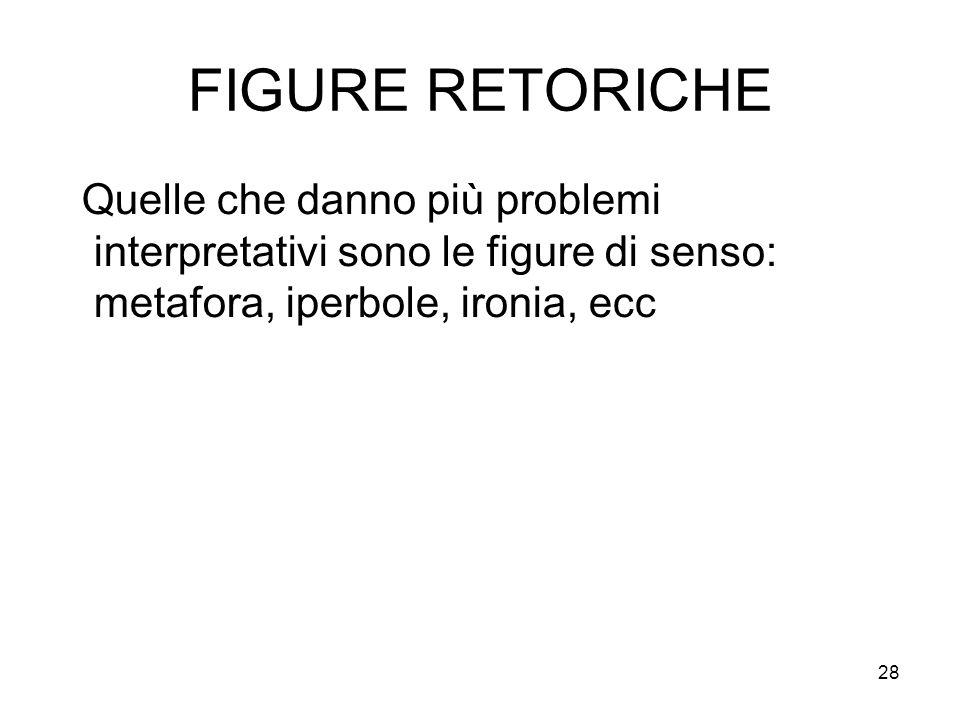 28 FIGURE RETORICHE Quelle che danno più problemi interpretativi sono le figure di senso: metafora, iperbole, ironia, ecc