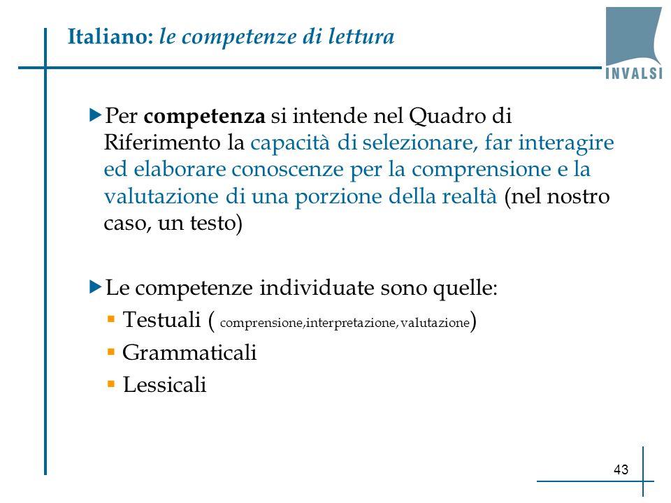 43 Italiano: le competenze di lettura Per competenza si intende nel Quadro di Riferimento la capacità di selezionare, far interagire ed elaborare cono