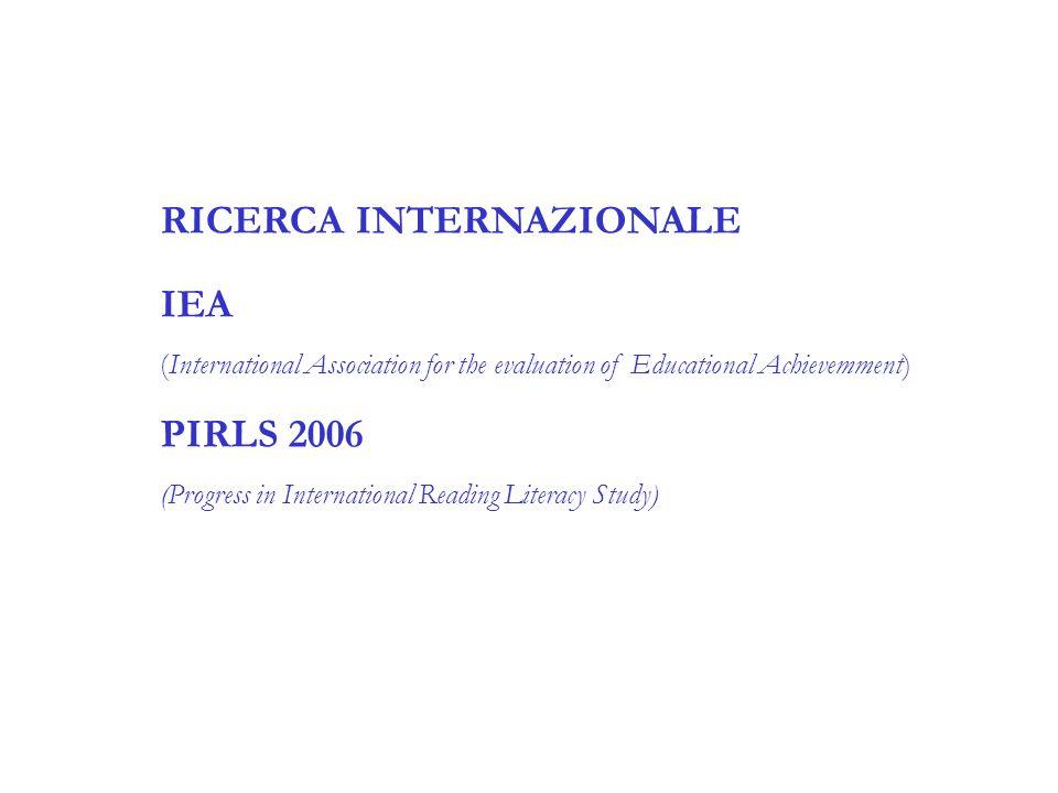 RICERCA INTERNAZIONALE IEA (International Association for the evaluation of Educational Achievemment) PIRLS 2006 (Progress in International Reading Li