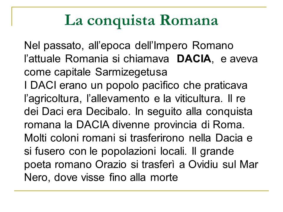 La conquista Romana Nel passato, allepoca dellImpero Romano lattuale Romania si chiamava DACIA, e aveva come capitale Sarmizegetusa I DACI erano un po
