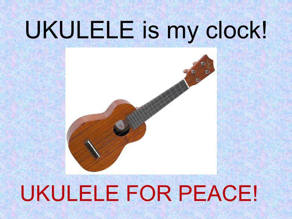 UKULELE is my clock! UKULELE FOR PEACE!