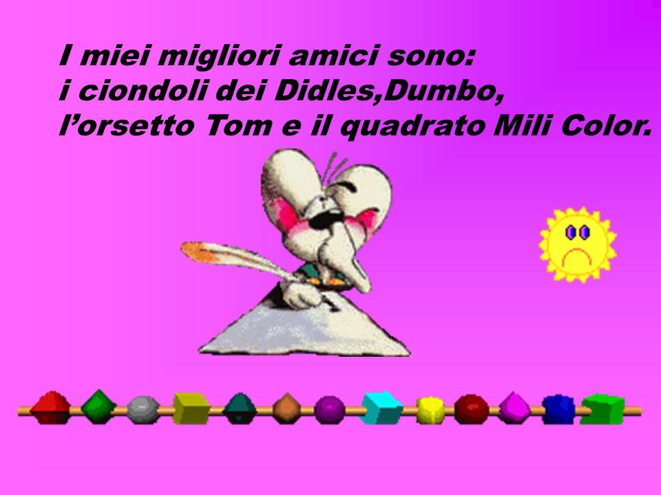 I miei migliori amici sono: i ciondoli dei Didles,Dumbo, lorsetto Tom e il quadrato Mili Color.
