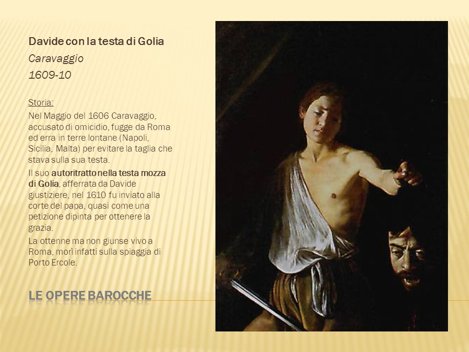 Davide con la testa di Golia Caravaggio 1609-10 Storia: Nel Maggio del 1606 Caravaggio, accusato di omicidio, fugge da Roma ed erra in terre lontane (