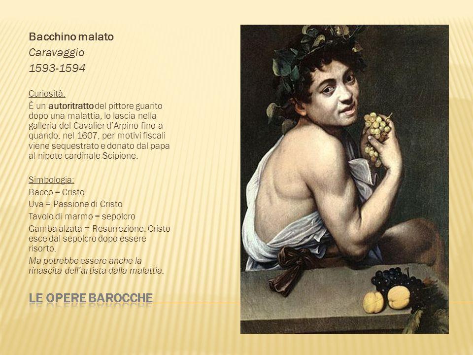 Bacchino malato Caravaggio 1593-1594 Curiosità: È un autoritratto del pittore guarito dopo una malattia, lo lascia nella galleria del Cavalier dArpino