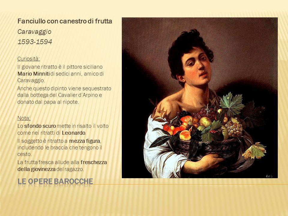Fanciullo con canestro di frutta Caravaggio 1593-1594 Curiosità: Il giovane ritratto è il pittore siciliano Mario Minniti di sedici anni, amico di Car