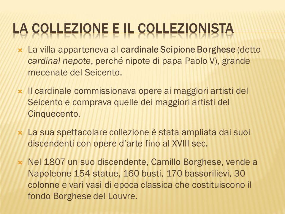 La villa apparteneva al cardinale Scipione Borghese (detto cardinal nepote, perché nipote di papa Paolo V), grande mecenate del Seicento. Il cardinale