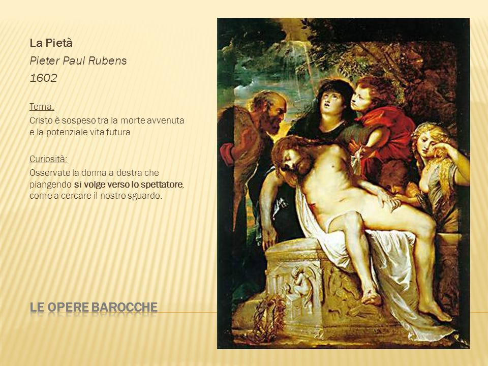 La Pietà Pieter Paul Rubens 1602 Tema: Cristo è sospeso tra la morte avvenuta e la potenziale vita futura Curiosità: Osservate la donna a destra che p