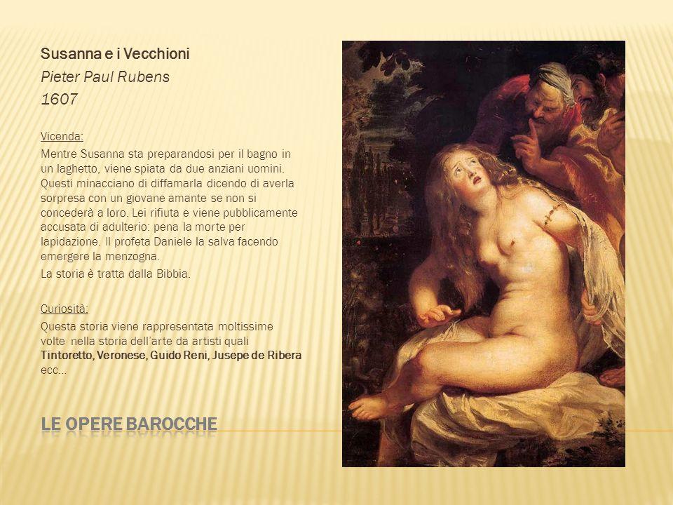 Susanna e i Vecchioni Pieter Paul Rubens 1607 Vicenda: Mentre Susanna sta preparandosi per il bagno in un laghetto, viene spiata da due anziani uomini