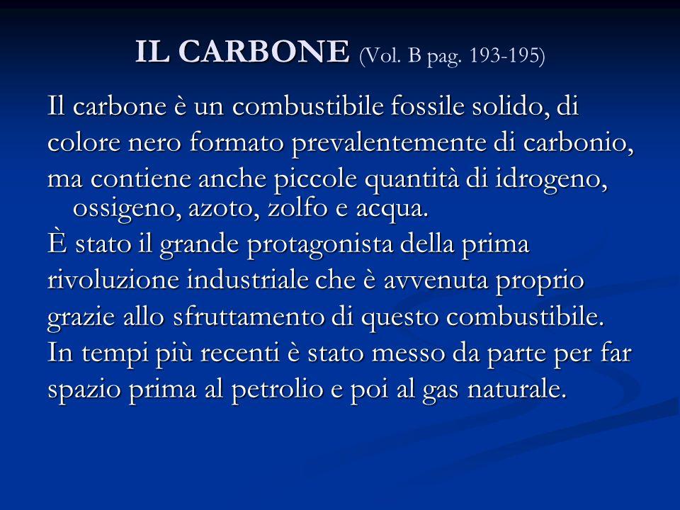 IL CARBONE IL CARBONE (Vol. B pag. 193-195) Il carbone è un combustibile fossile solido, di colore nero formato prevalentemente di carbonio, ma contie