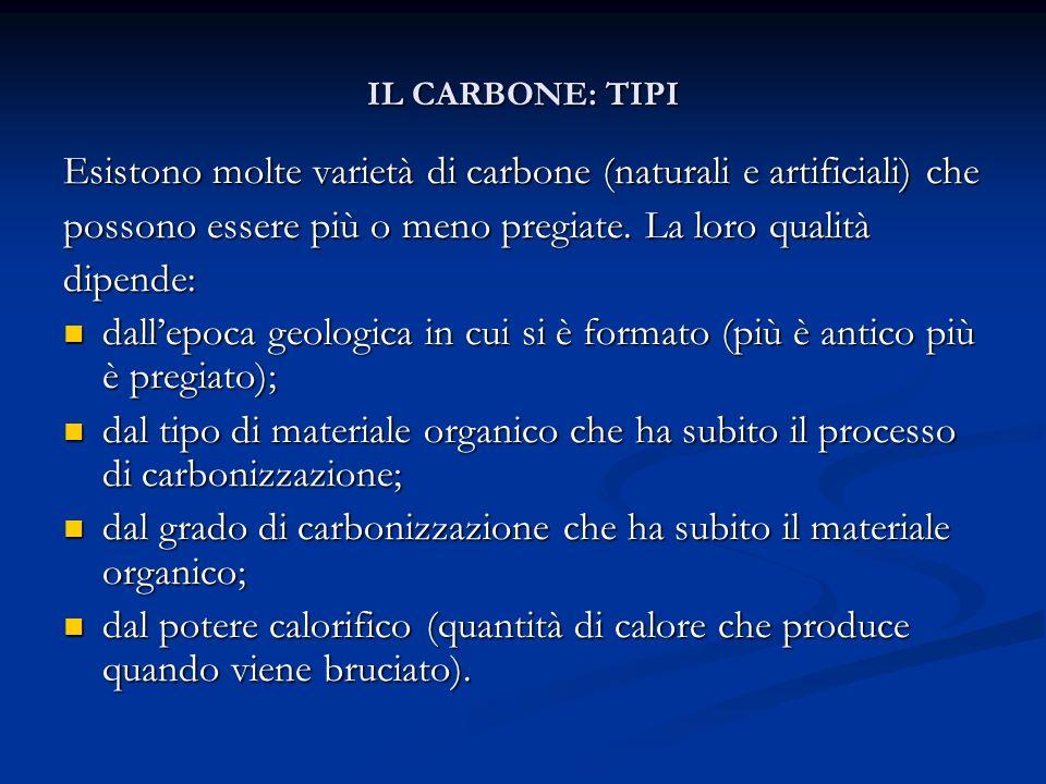 IL CARBONE: TIPI Esistono molte varietà di carbone (naturali e artificiali) che possono essere più o meno pregiate. La loro qualità dipende: dallepoca