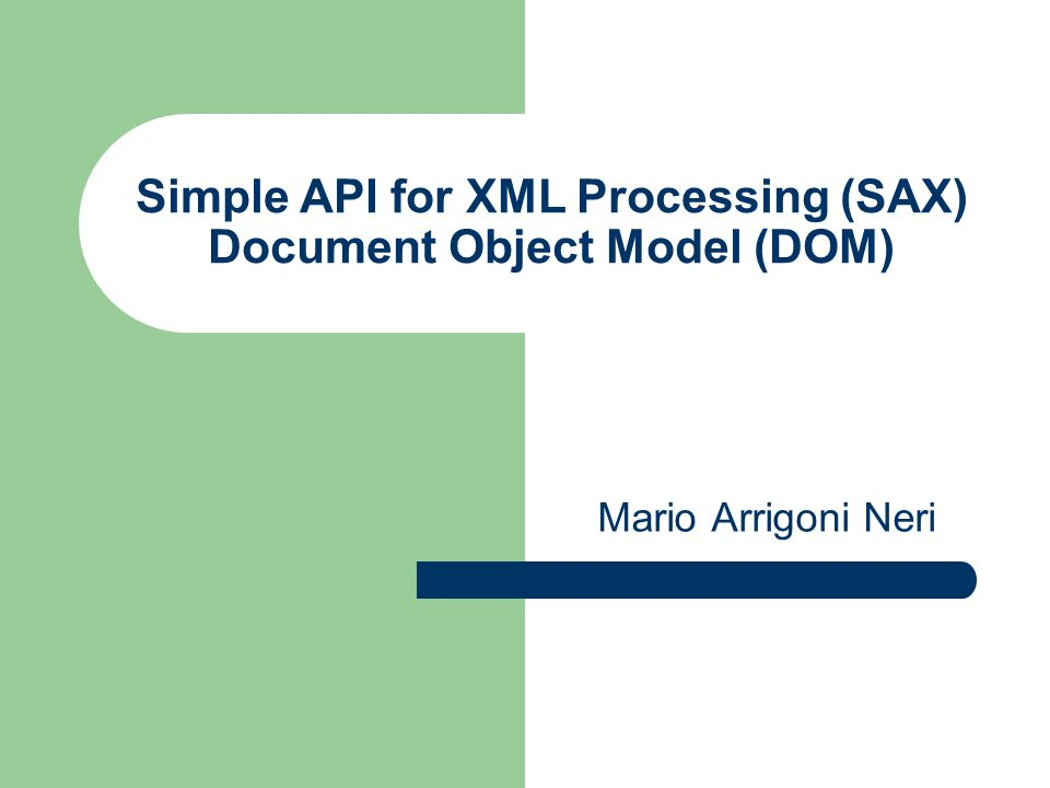 Simple API for XML Processing (SAX) Document Object Model (DOM) Mario Arrigoni Neri