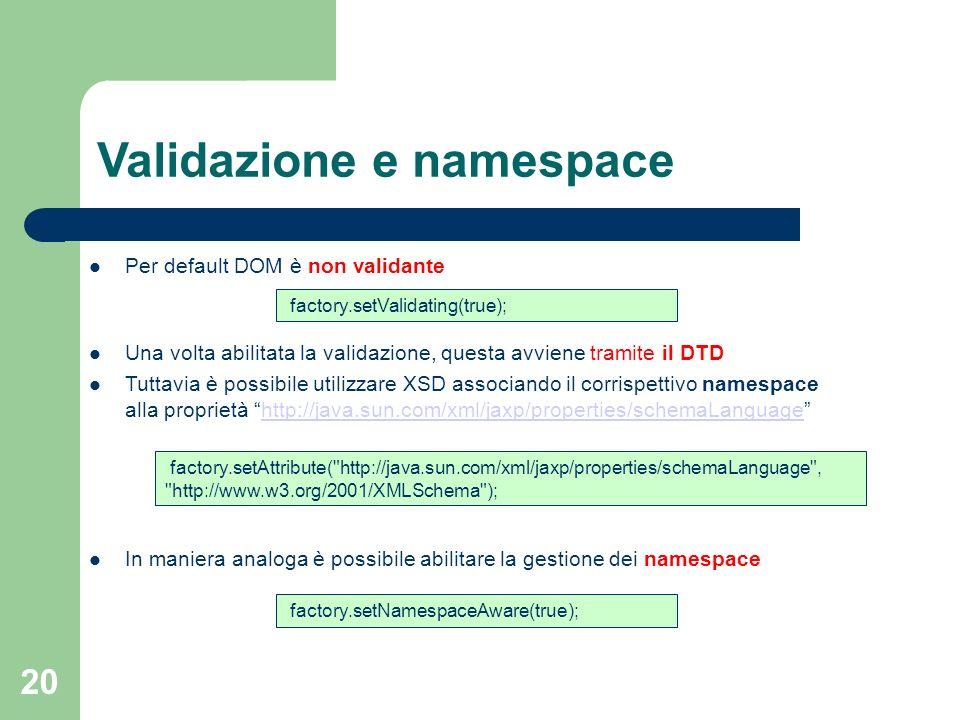 20 Per default DOM è non validante Una volta abilitata la validazione, questa avviene tramite il DTD Tuttavia è possibile utilizzare XSD associando il corrispettivo namespace alla proprietà http://java.sun.com/xml/jaxp/properties/schemaLanguagehttp://java.sun.com/xml/jaxp/properties/schemaLanguage In maniera analoga è possibile abilitare la gestione dei namespace Validazione e namespace factory.setValidating(true); factory.setAttribute( http://java.sun.com/xml/jaxp/properties/schemaLanguage , http://www.w3.org/2001/XMLSchema ); factory.setNamespaceAware(true);