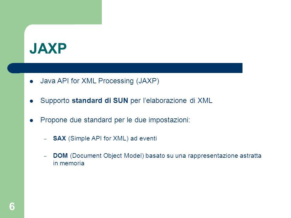 6 JAXP Java API for XML Processing (JAXP) Supporto standard di SUN per lelaborazione di XML Propone due standard per le due impostazioni: – SAX (Simple API for XML) ad eventi – DOM (Document Object Model) basato su una rappresentazione astratta in memoria