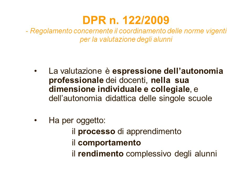 DPR n. 122/2009 - Regolamento concernente il coordinamento delle norme vigenti per la valutazione degli alunni La valutazione è espressione dellautono