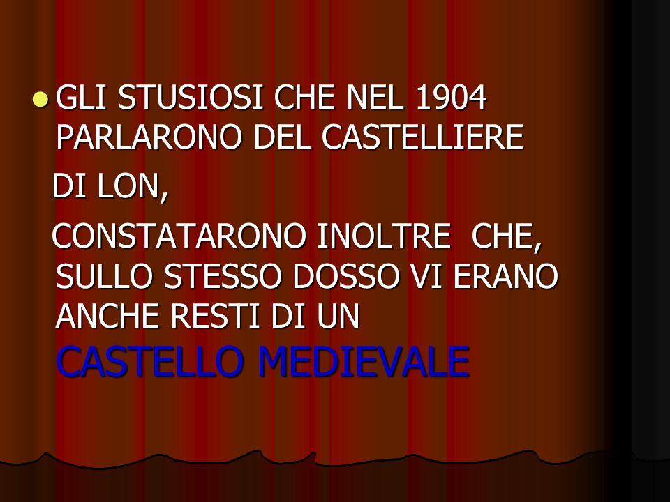 GLI STUSIOSI CHE NEL 1904 PARLARONO DEL CASTELLIERE GLI STUSIOSI CHE NEL 1904 PARLARONO DEL CASTELLIERE DI LON, DI LON, CONSTATARONO INOLTRE CHE, SULLO STESSO DOSSO VI ERANO ANCHE RESTI DI UN CASTELLO MEDIEVALE CONSTATARONO INOLTRE CHE, SULLO STESSO DOSSO VI ERANO ANCHE RESTI DI UN CASTELLO MEDIEVALE