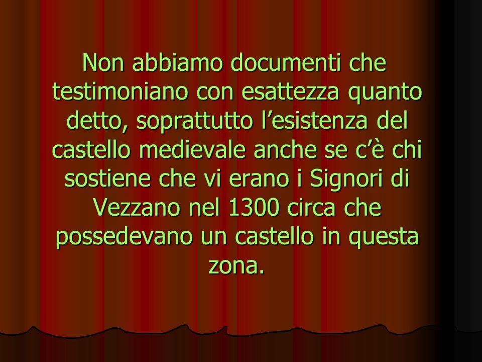 Non abbiamo documenti che testimoniano con esattezza quanto detto, soprattutto lesistenza del castello medievale anche se cè chi sostiene che vi erano i Signori di Vezzano nel 1300 circa che possedevano un castello in questa zona.