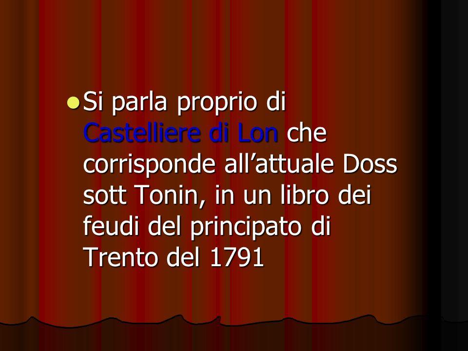 Si parla proprio di Castelliere di Lon che corrisponde allattuale Doss sott Tonin, in un libro dei feudi del principato di Trento del 1791 Si parla proprio di Castelliere di Lon che corrisponde allattuale Doss sott Tonin, in un libro dei feudi del principato di Trento del 1791