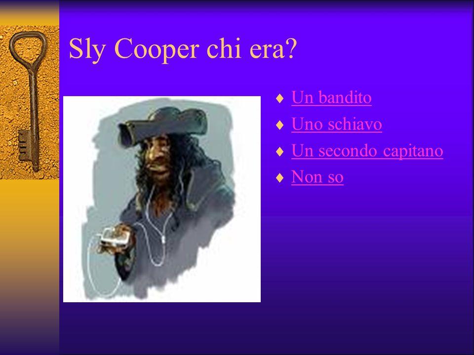Sly Cooper chi era? Un bandito Uno schiavo Un secondo capitano Non so