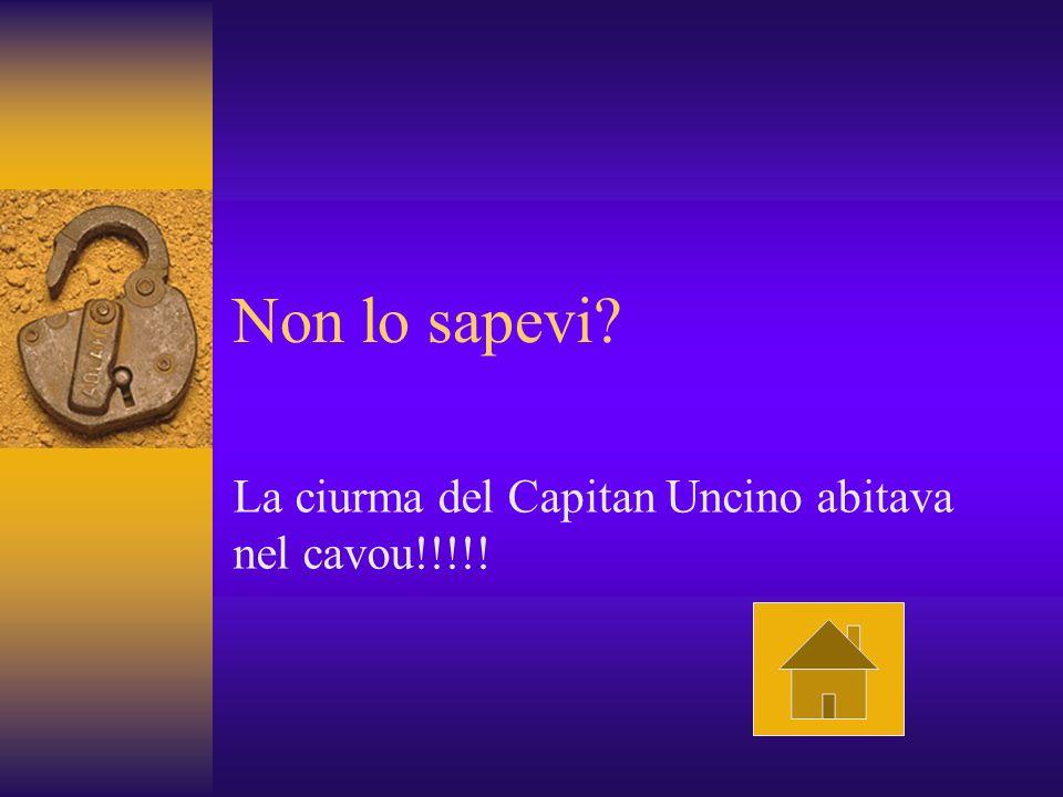 Non lo sapevi? La ciurma del Capitan Uncino abitava nel cavou!!!!!