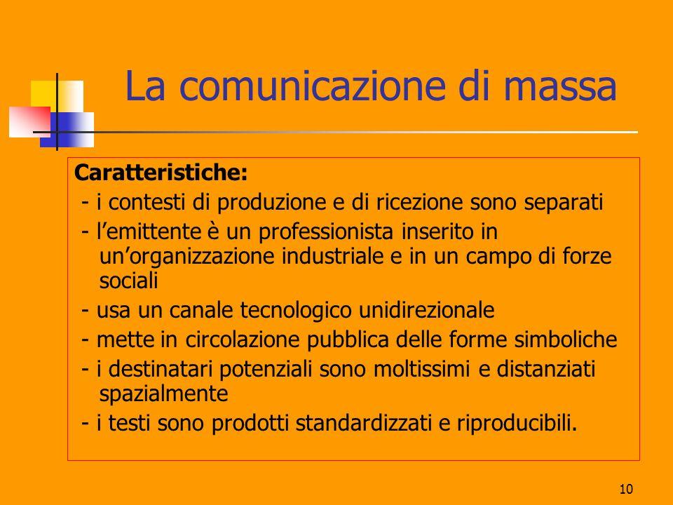 10 La comunicazione di massa Caratteristiche: - i contesti di produzione e di ricezione sono separati - lemittente è un professionista inserito in uno