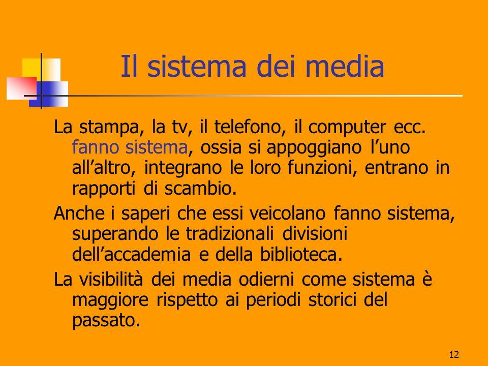 12 Il sistema dei media La stampa, la tv, il telefono, il computer ecc. fanno sistema, ossia si appoggiano luno allaltro, integrano le loro funzioni,