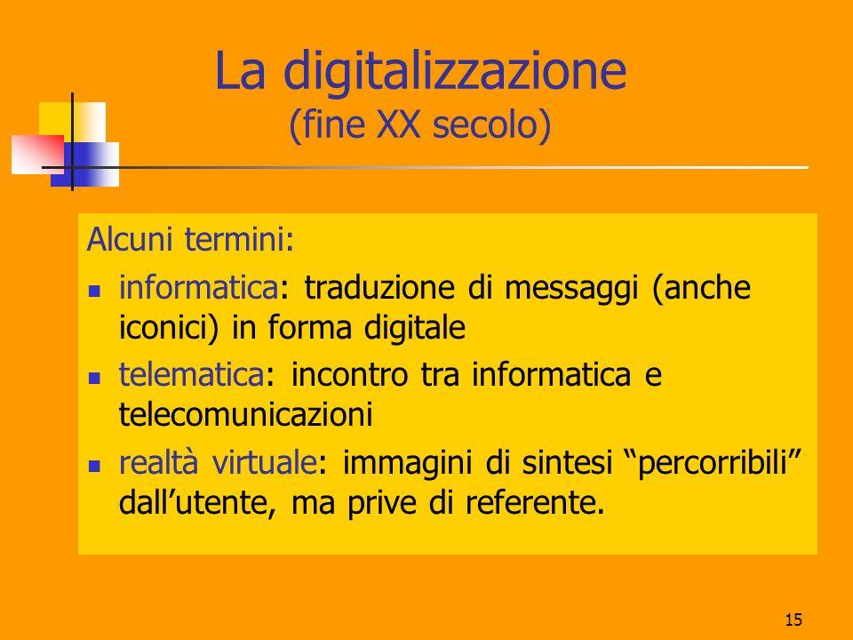 15 La digitalizzazione (fine XX secolo) Alcuni termini: informatica: traduzione di messaggi (anche iconici) in forma digitale telematica: incontro tra