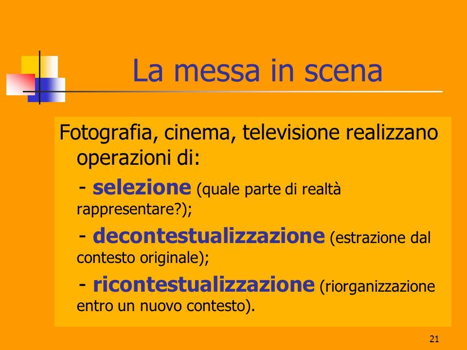 21 La messa in scena Fotografia, cinema, televisione realizzano operazioni di: - selezione (quale parte di realtà rappresentare?); - decontestualizzaz