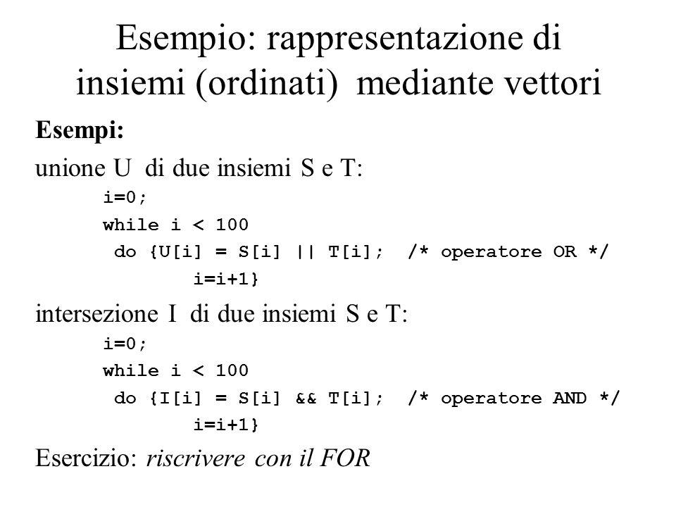 Esempio: rappresentazione di insiemi (ordinati) mediante vettori Esempi: unione U di due insiemi S e T: i=0; while i < 100 do {U[i] = S[i] || T[i]; /* operatore OR */ i=i+1} intersezione I di due insiemi S e T: i=0; while i < 100 do {I[i] = S[i] && T[i]; /* operatore AND */ i=i+1} Esercizio: riscrivere con il FOR