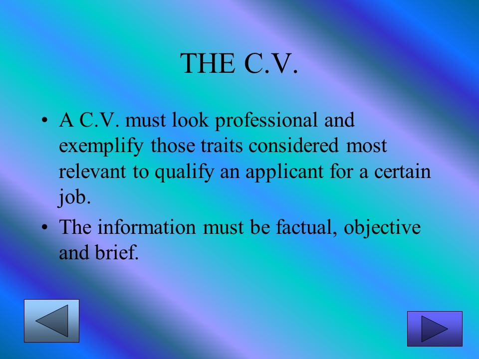 THE C.V. A C.V. must look professional and exemplify those traits considered most relevant to qualify an applicant for a certain job. The information