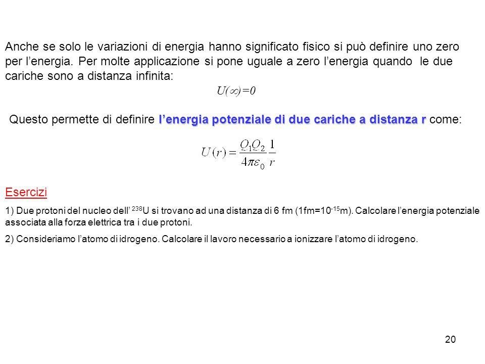 20 Esercizi 1) Due protoni del nucleo dell 238 U si trovano ad una distanza di 6 fm (1fm=10 -15 m). Calcolare lenergia potenziale associata alla forza