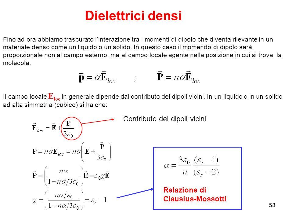 58 Dielettrici densi Fino ad ora abbiamo trascurato linterazione tra i momenti di dipolo che diventa rilevante in un materiale denso come un liquido o