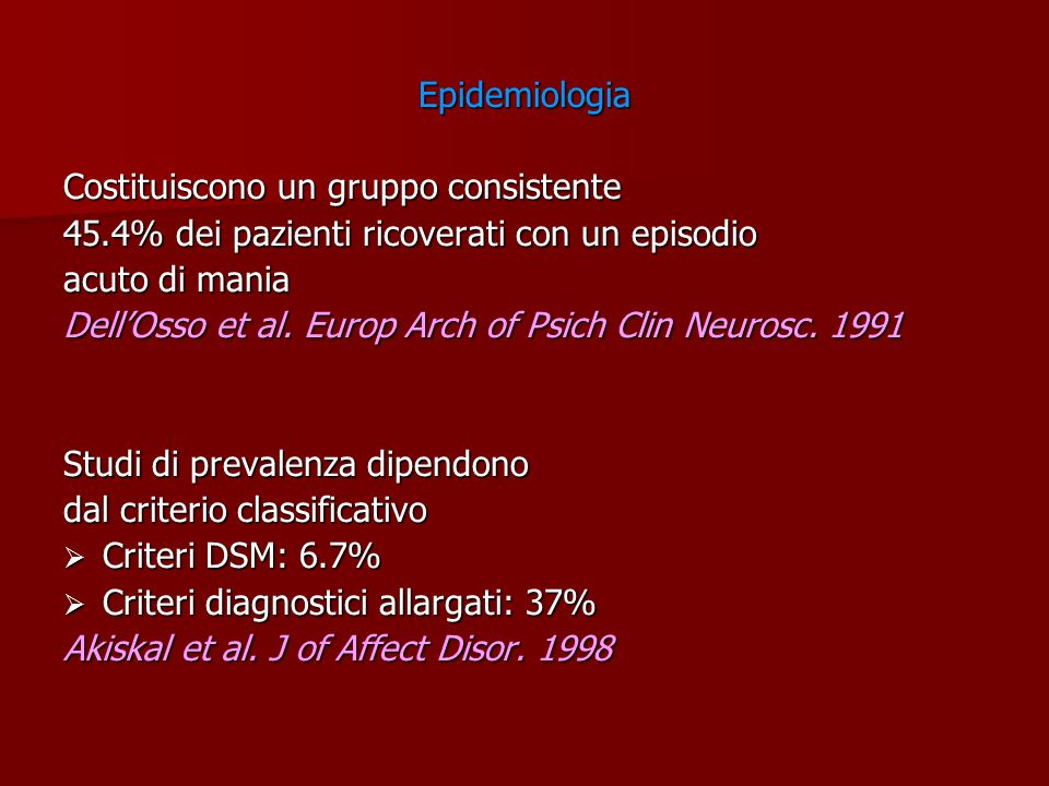 Epidemiologia Costituiscono un gruppo consistente 45.4% dei pazienti ricoverati con un episodio acuto di mania DellOsso et al. Europ Arch of Psich Cli