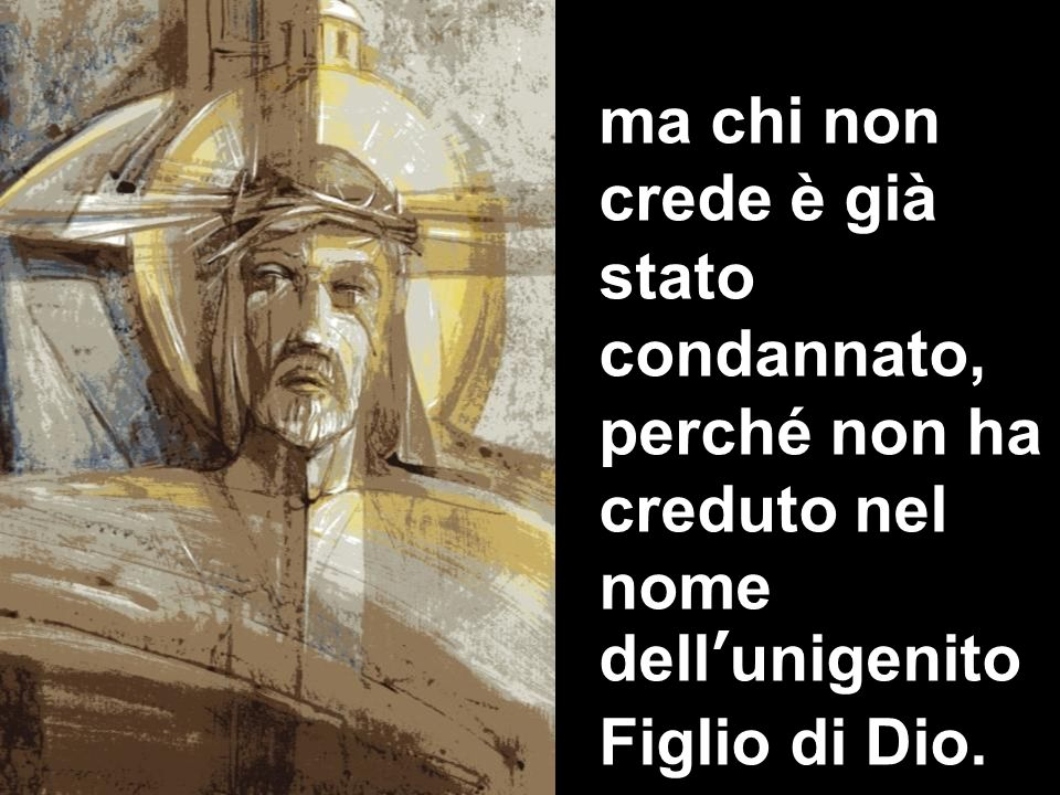ma chi non crede è già stato condannato, perché non ha creduto nel nome dellunigenito Figlio di Dio.