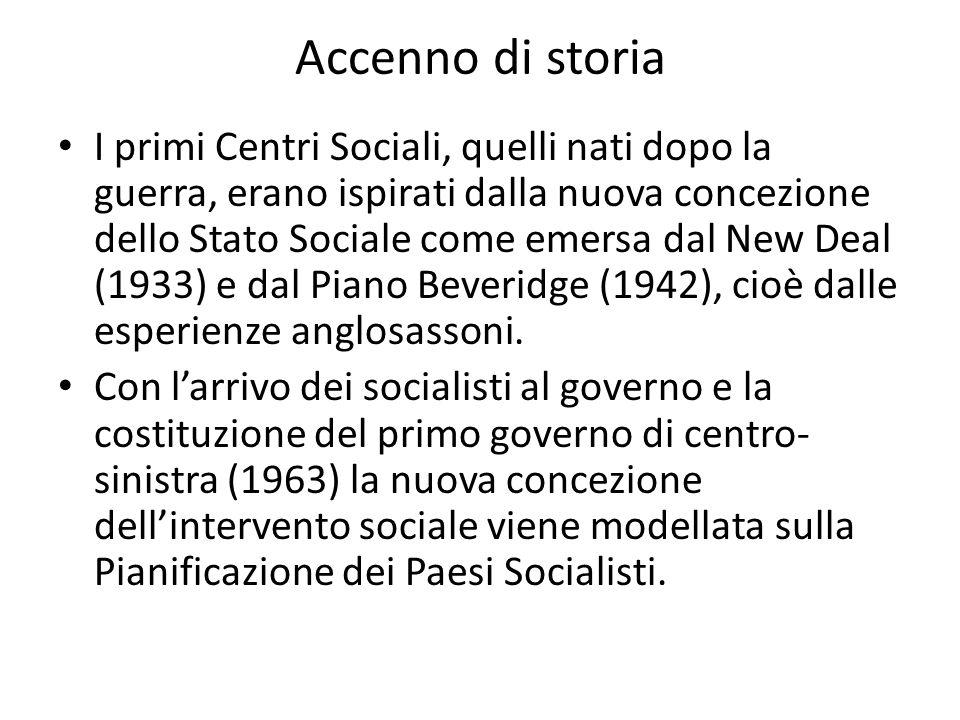 Accenno di storia I primi Centri Sociali, quelli nati dopo la guerra, erano ispirati dalla nuova concezione dello Stato Sociale come emersa dal New De