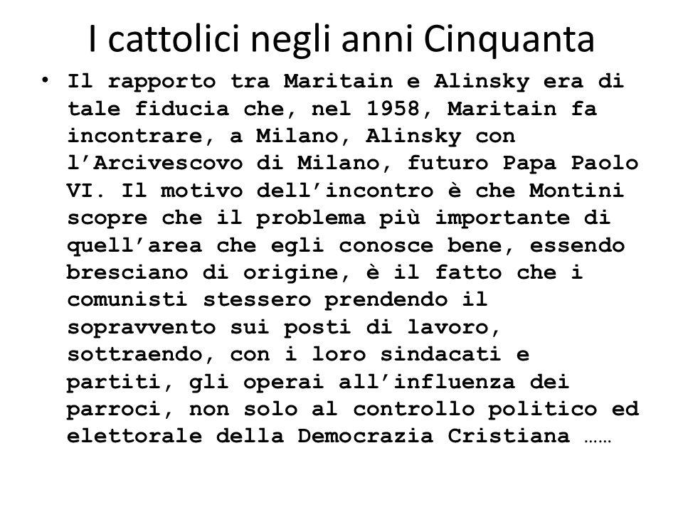 I cattolici negli anni Cinquanta Il rapporto tra Maritain e Alinsky era di tale fiducia che, nel 1958, Maritain fa incontrare, a Milano, Alinsky con l