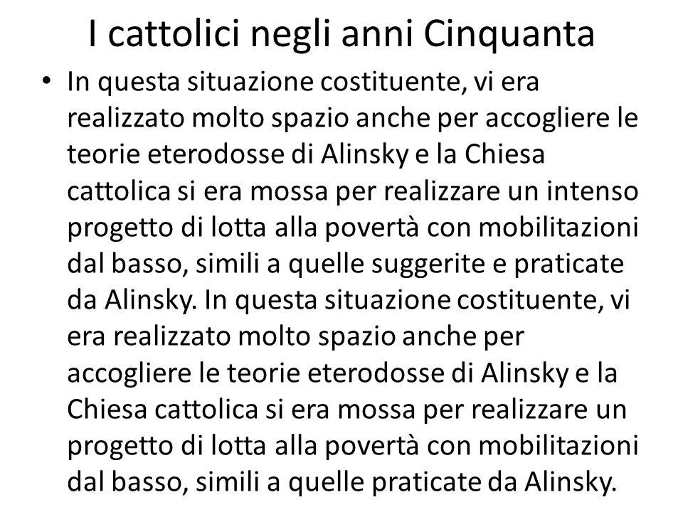 I cattolici negli anni Cinquanta In questa situazione costituente, vi era realizzato molto spazio anche per accogliere le teorie eterodosse di Alinsky