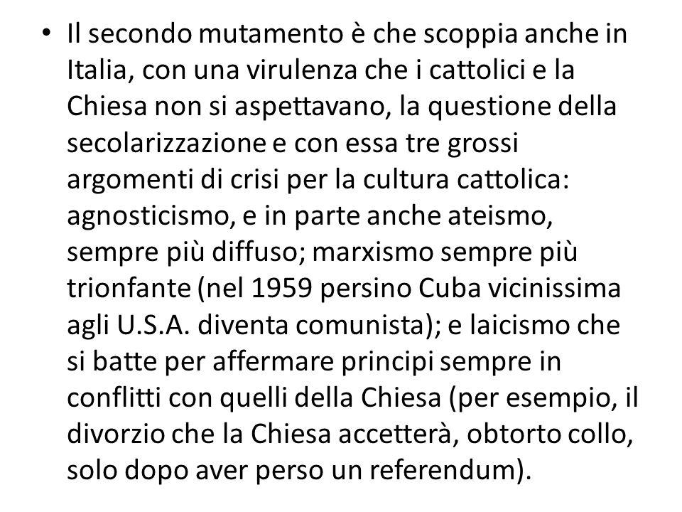 Il secondo mutamento è che scoppia anche in Italia, con una virulenza che i cattolici e la Chiesa non si aspettavano, la questione della secolarizzazi