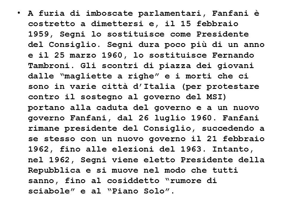 A furia di imboscate parlamentari, Fanfani è costretto a dimettersi e, il 15 febbraio 1959, Segni lo sostituisce come Presidente del Consiglio. Segni