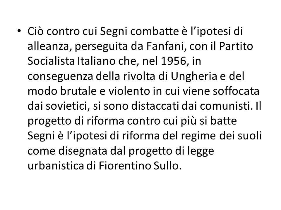 Ciò contro cui Segni combatte è lipotesi di alleanza, perseguita da Fanfani, con il Partito Socialista Italiano che, nel 1956, in conseguenza della ri