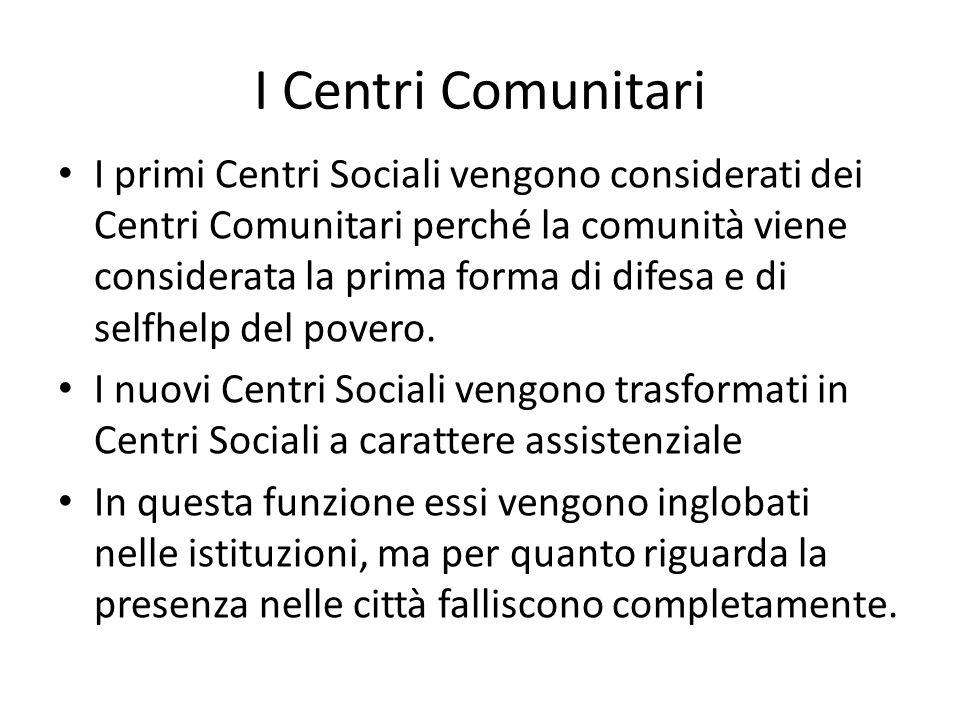 I Centri Comunitari I primi Centri Sociali vengono considerati dei Centri Comunitari perché la comunità viene considerata la prima forma di difesa e d
