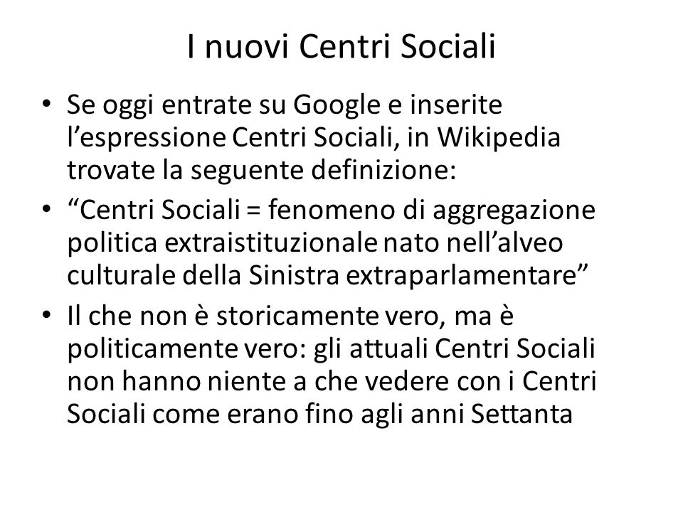 I nuovi Centri Sociali Se oggi entrate su Google e inserite lespressione Centri Sociali, in Wikipedia trovate la seguente definizione: Centri Sociali
