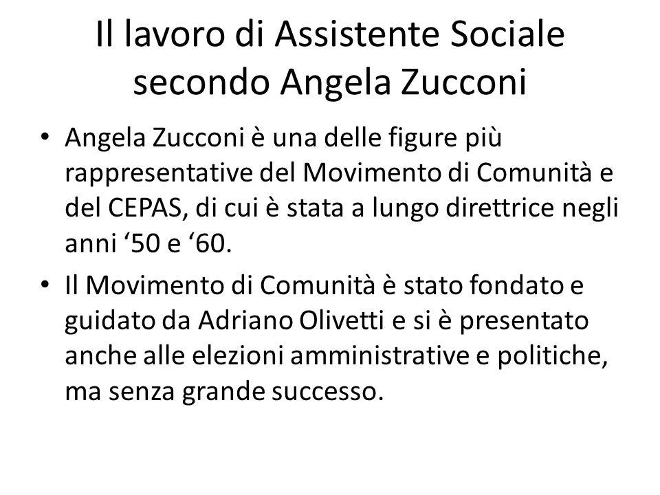 Il lavoro di Assistente Sociale secondo Angela Zucconi Angela Zucconi è una delle figure più rappresentative del Movimento di Comunità e del CEPAS, di