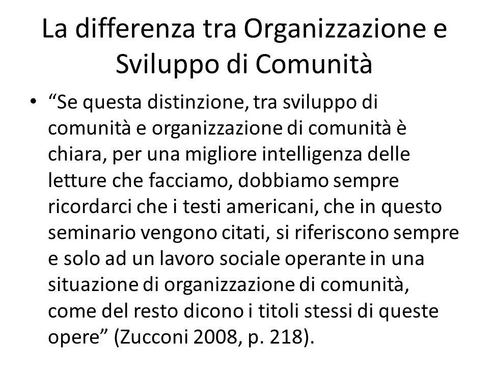 La differenza tra Organizzazione e Sviluppo di Comunità Se questa distinzione, tra sviluppo di comunità e organizzazione di comunità è chiara, per una