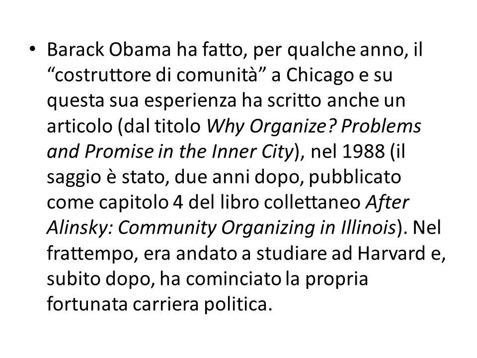 Barack Obama ha fatto, per qualche anno, il costruttore di comunità a Chicago e su questa sua esperienza ha scritto anche un articolo (dal titolo Why