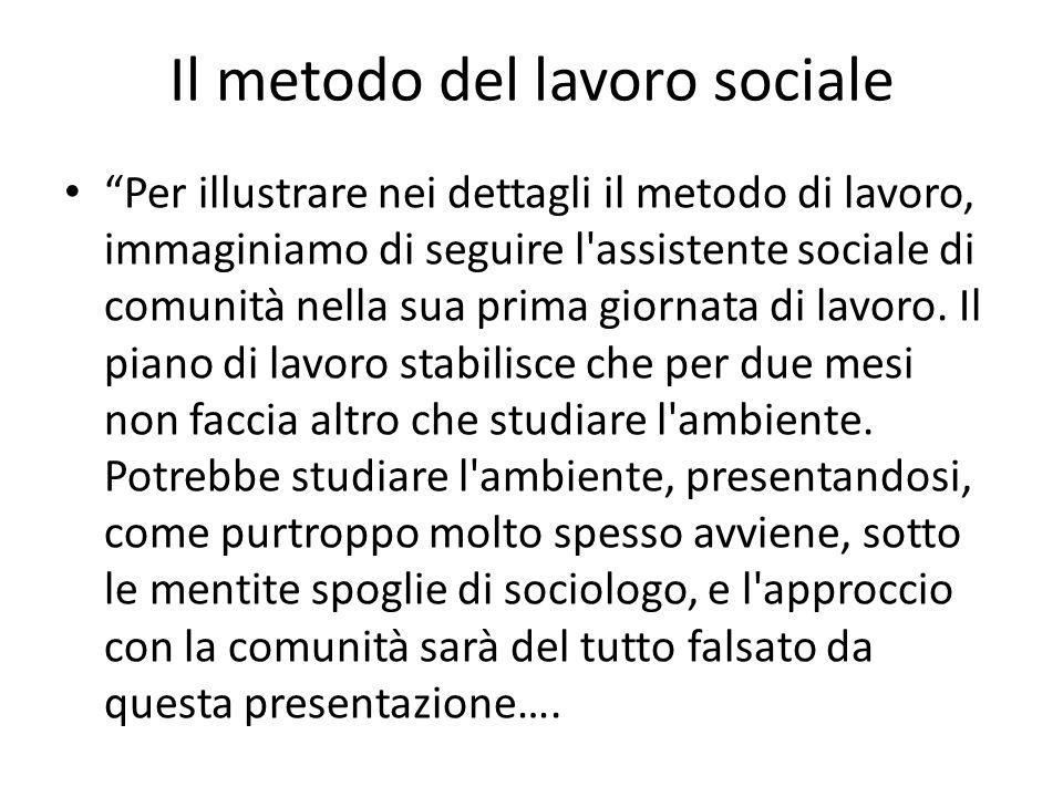 Il metodo del lavoro sociale Per illustrare nei dettagli il metodo di lavoro, immaginiamo di seguire l'assistente sociale di comunità nella sua prima
