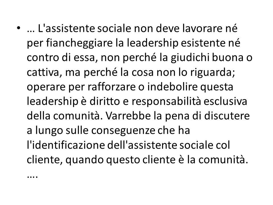 … L'assistente sociale non deve lavorare né per fiancheggiare la leadership esistente né contro di essa, non perché la giudichi buona o cattiva, ma pe