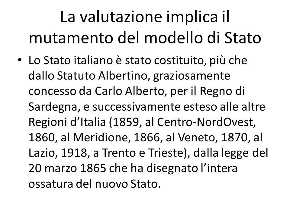 La valutazione implica il mutamento del modello di Stato Lo Stato italiano è stato costituito, più che dallo Statuto Albertino, graziosamente concesso