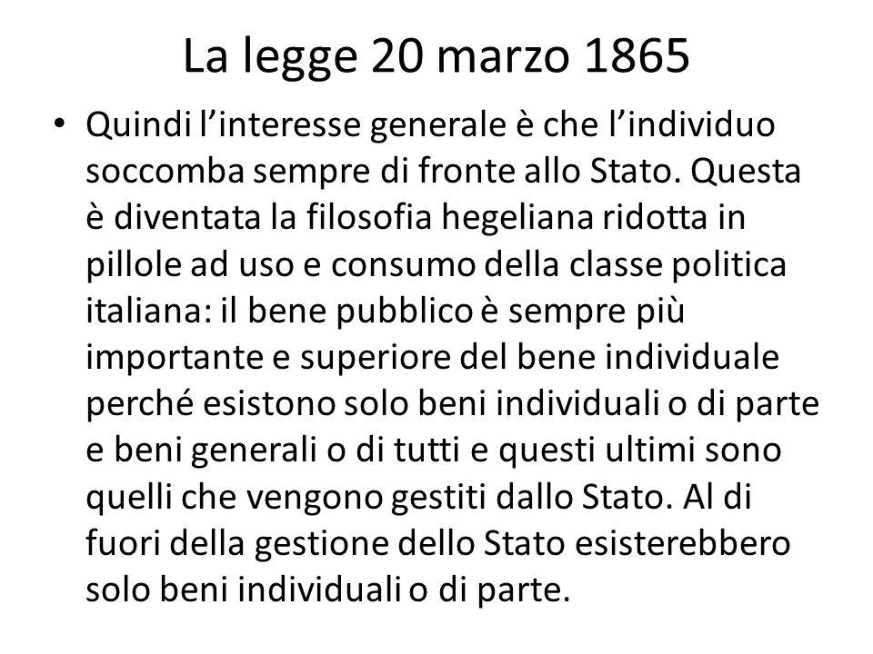 La legge 20 marzo 1865 Quindi linteresse generale è che lindividuo soccomba sempre di fronte allo Stato. Questa è diventata la filosofia hegeliana rid