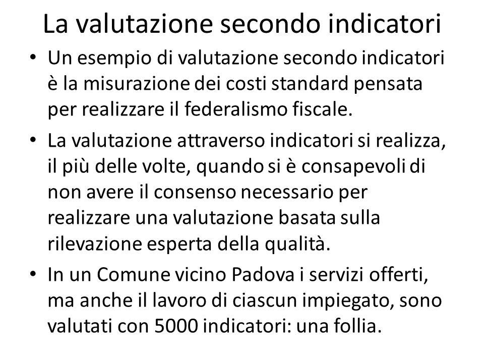 La valutazione secondo indicatori Un esempio di valutazione secondo indicatori è la misurazione dei costi standard pensata per realizzare il federalis